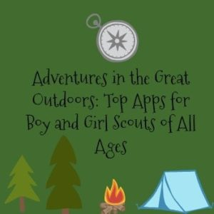 Adventures in the Great Outdoors: Top Apps for Boy and Girl Scouts of All Ages