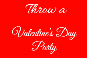 How to throw a Valentines Day Party