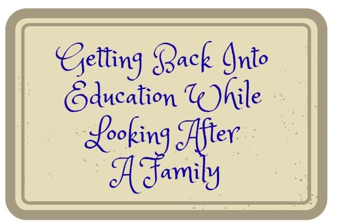 Getting Back Into Education While Looking After A Family