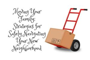 Moving Your Family: Strategies for Safely Navigating Your New Neighborhood