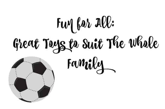 Fun for All: Great Toys to Suit The Whole Family
