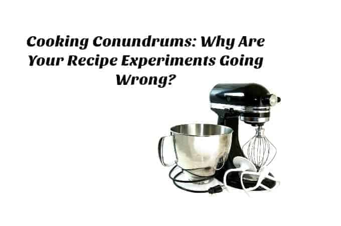 Cooking Conundrums: Why Are Your Recipe Experiments Going Wrong?