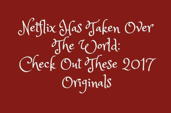 Netflix Has Taken Over The World: Check Out These 2017 Originals