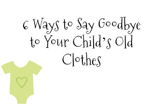 6 Ways to Say Goodbye to Your Child's Old Clothes