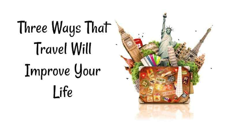 Three Ways That Travel Will Improve Your Life