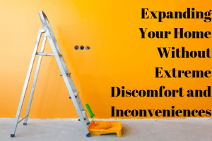 Expanding Your Home Without Extreme Discomfort and Inconveniences