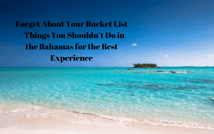 Forget About Your Bucket List – Things You Shouldn't Do in the Bahamas for the Best Experience