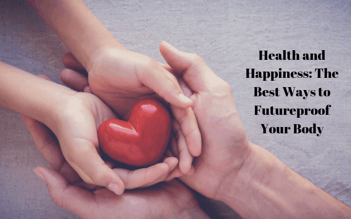 Health and Happiness: The Best Ways to Futureproof Your Body