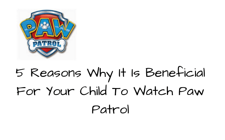 5 Reasons Why It Is Beneficial For Your Child To Watch Paw Patrol