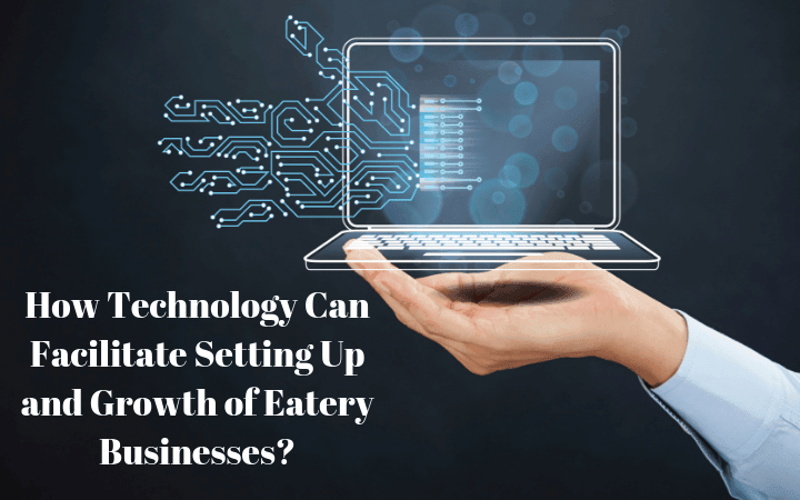 How Technology Can Facilitate Setting Up and Growth of Eatery Businesses?