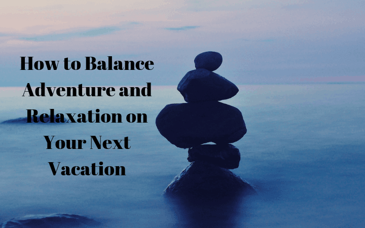 How to Balance Adventure and Relaxation on Your Next Vacation