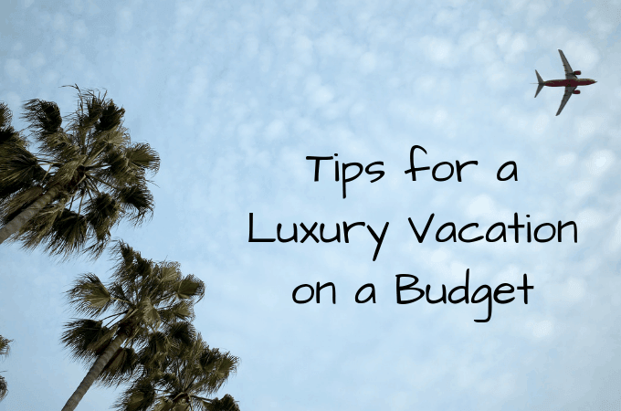 Tips for a Luxury Vacation on a Budget