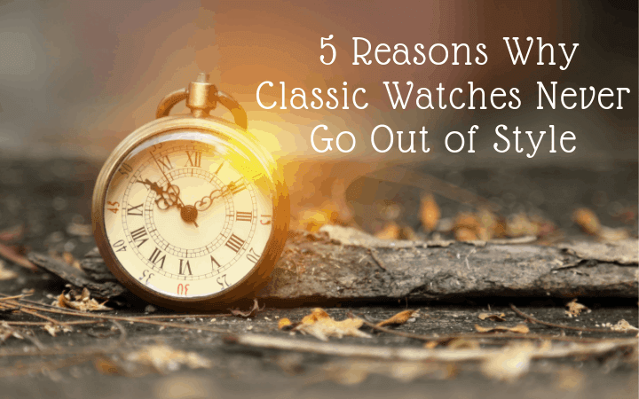 5 Reasons Why Classic Watches Never Go Out of Style