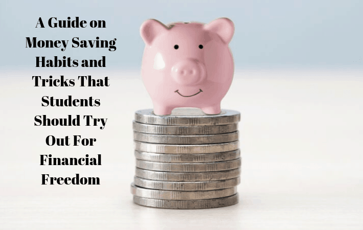 A Guide on Money Saving Habits and Tricks That Students Should Try Out For Financial Freedom