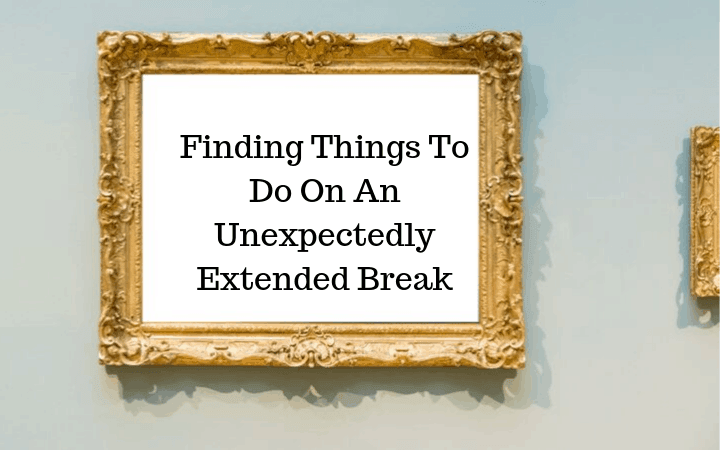 Finding Things To Do On An Unexpectedly Extended Break
