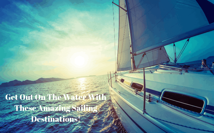Get Out On The Water With These Amazing Sailing Destinations!
