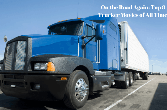 On the Road Again: Top 8 Trucker Movies of All Time