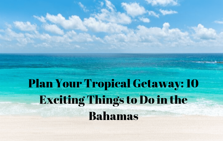 Plan Your Tropical Getaway: 10 Exciting Things to Do in the Bahamas