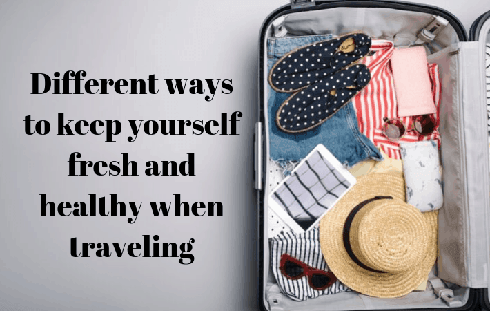 Different ways to keep yourself fresh and healthy when traveling