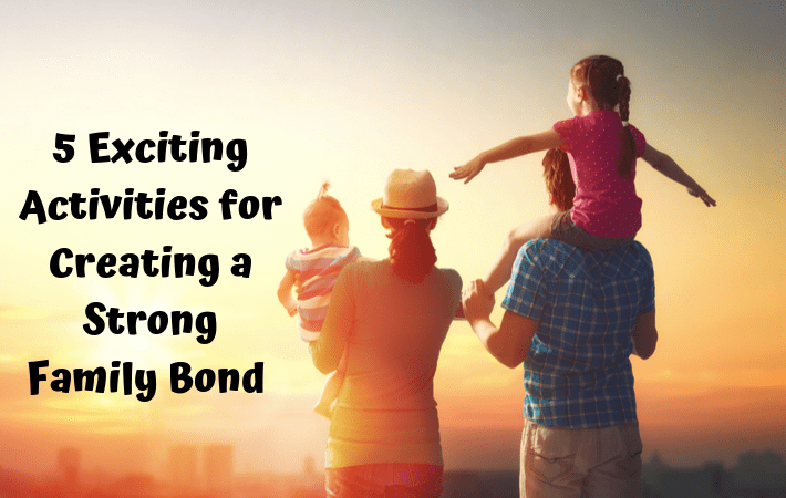 5 Exciting Activities for Creating a Strong Family Bond
