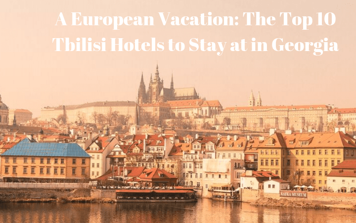 A European Vacation: The Top 10 Tbilisi Hotels to Stay at in Georgia