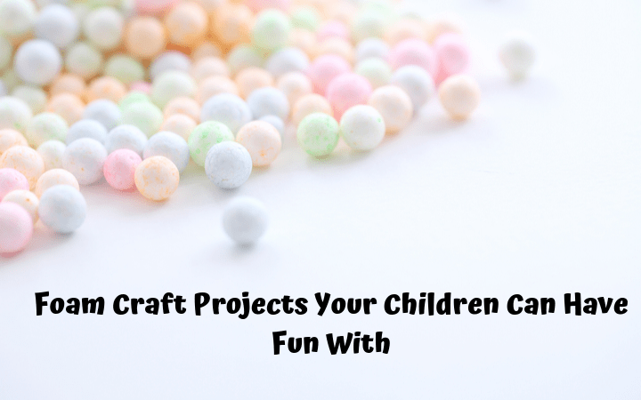 Foam Craft Projects Your Children Can Have Fun With