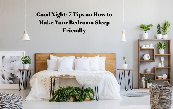 Good Night: 7 Tips on How to Make Your Bedroom Sleep Friendly Not sleeping well? It could be your bedroom arrangement. Here are seven tips on how to make your bedroom more sleep friendly.