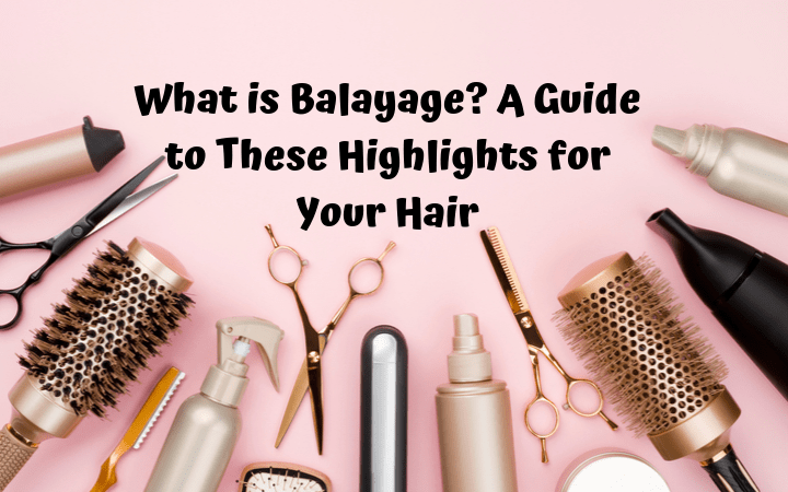 What is Balayage? A Guide to These Highlights for Your Hair