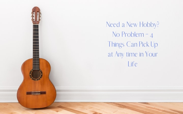 Need a New Hobby? No Problem – 4 Things Can Pick Up at Any time in Your Life